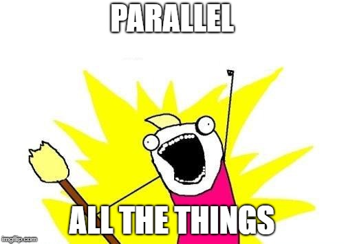 Parallel All The Things!